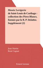 Musée Lavigerie de Saint-Louis de Carthage : collection des Pères Blancs, formée par le R. P. Delattre. Supplément (2)  - Jean Martin