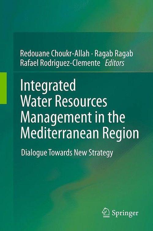 Integrated Water Resources Management in the Mediterranean Region  - Redouane Choukr-Allah  - Ragab Ragab  - Rafael Rodriguez-Clemente