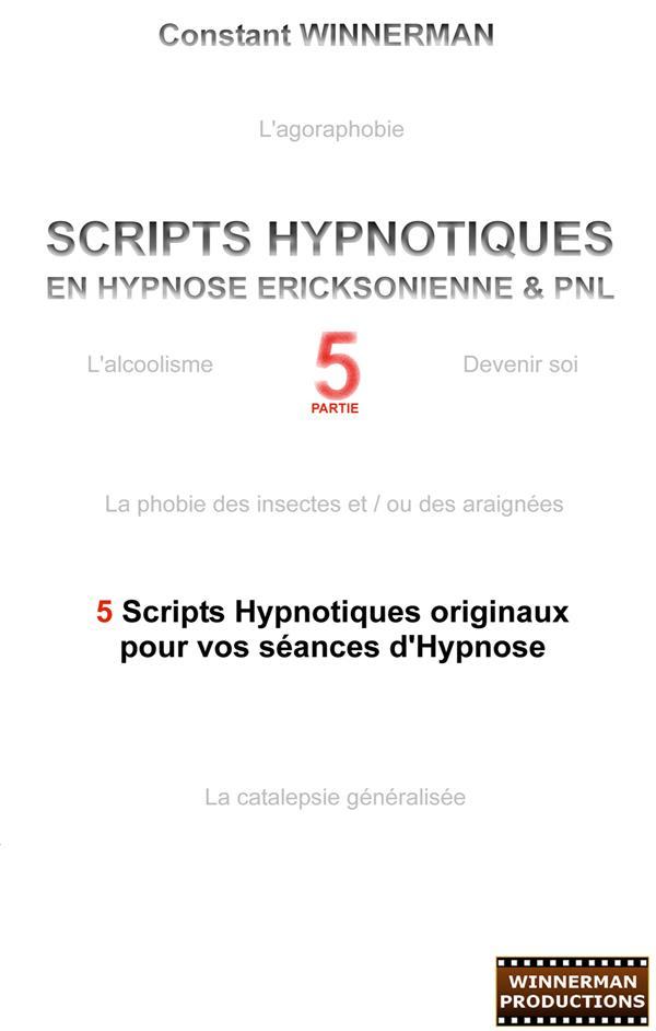Scripts hypnotiques en hypnose ericksonienne et PNL t.5 ; 5 nouveaux scripts hypnotiques pour vos séances d'hypnose !