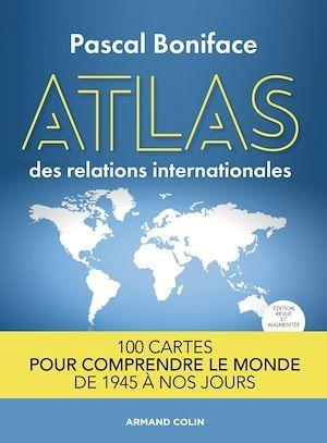 Atlas des relations internationales ; 100 cartes pour comprendre le monde de 1945 à nos jours (2e édition)