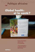 Revue politique africaine N.156 ; global health : et la santé ?  - Revue Politique Africaine - Carine Baxerres - Fred Eboko