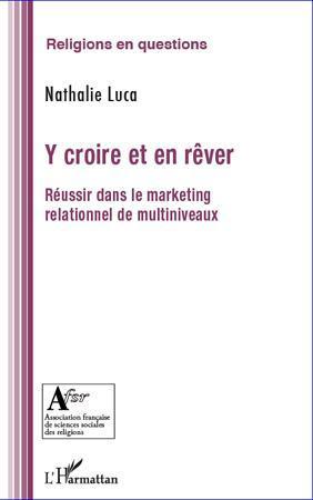 Y Croire Et En Rever ; Reussir Dans Le Marketing Relationnel De Multiniveaux