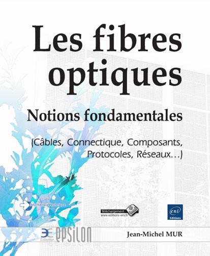 Les fibres optiques ; notions fondamentales (câbles, connectique, composants, protocoles, réseaux...)