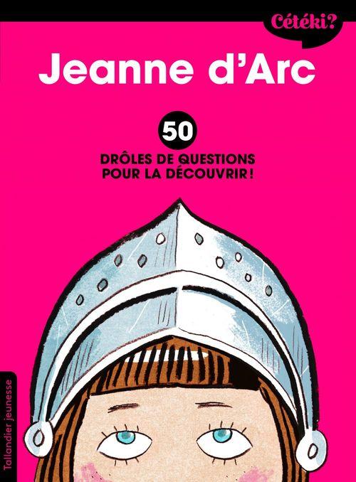 cétéki ? ; Jeanne d'Arc ; 50 drôles de questions pour la découvrir !