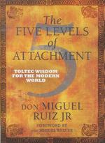 The five levels of attachment - toltec wisdom for the modern world