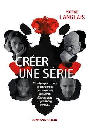 Créer une série ; témoignages croisés et confidences des auteurs de The Shield, Dix pour cent, Happy Valley, Borgen...