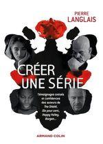 Créer une série ; témoignages croisés et confidences des auteurs de The Shield, Dix pour cent, Happy Valley, Borgen...  - Pierre Langlais