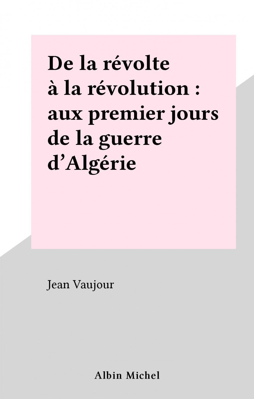 De la revolte a la revolution. aux premiers jours de la guerre d'algerie