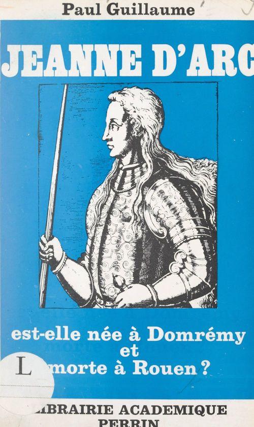 Jeanne d'Arc est-elle née à Domrémy et morte à Rouen ?
