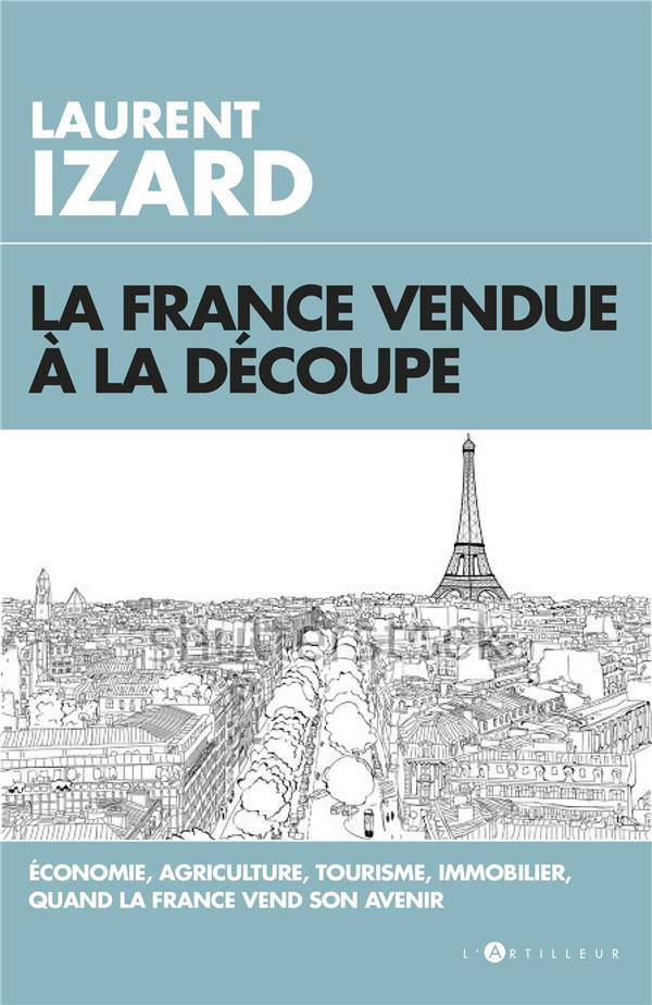 La France vendue à la découpe ; économie, agriculture, sciences, quand la France vend son avenir