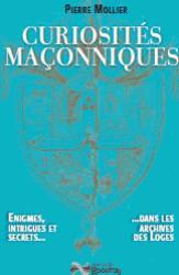 Curiosités maçonniques ; énigmes, intrigues et secrets... dans les archives des loges
