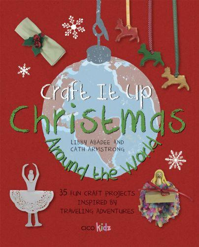 CRAFT IT UP: CHRISTMAS AROUND THE WORLD - 35 FUN CRAFT PROJECTS INSPIRED BY TRAVELING ADVENTURES