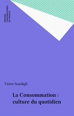 La consommation, culture du quotidien  - Victor Scardigli - Victor SCARDIGLI - Victor Scardigli