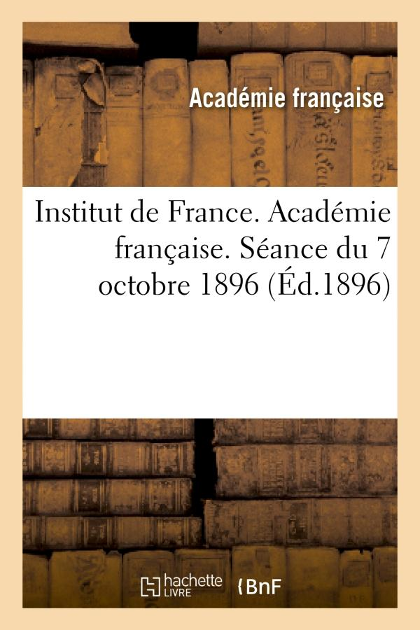 Institut de france. academie francaise. seance du 7 octobre 1896, tenue en presence de - leurs majes
