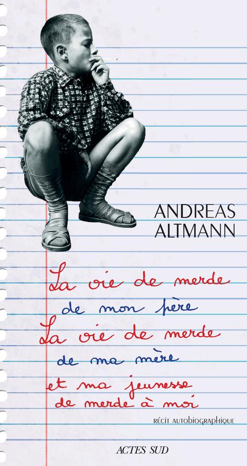 La vie de merde de mon père, la vie de merde de ma mère et ma jeunesse de merde à moi  - Andreas Altmann