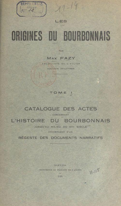 Les origines du Bourbonnais (1). Catalogue des actes concernant l'histoire du Bourbonnais jusqu'au milieu du XIIIe siècle  - Max Fazy