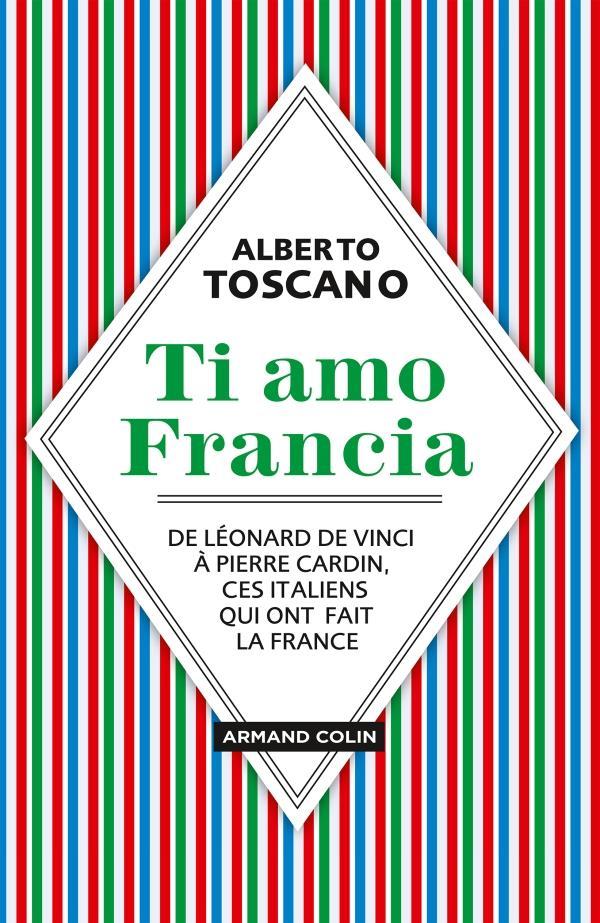 Ti amo Francia ; de Léonard de Vinci à Pierre Cardin,  ces Italiens qui ont fait la France