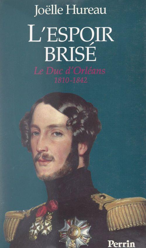 L'espoir brisé : le duc d'Orléans, 1810-1842  - Joëlle Hureau