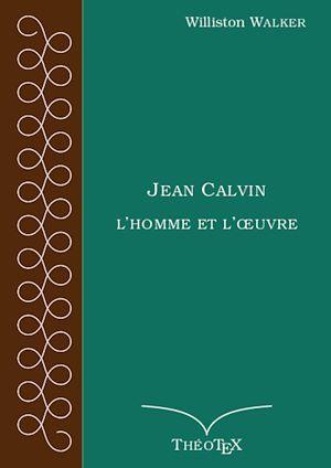 Jean Calvin, l'homme et l'oeuvre  - Williston Walker