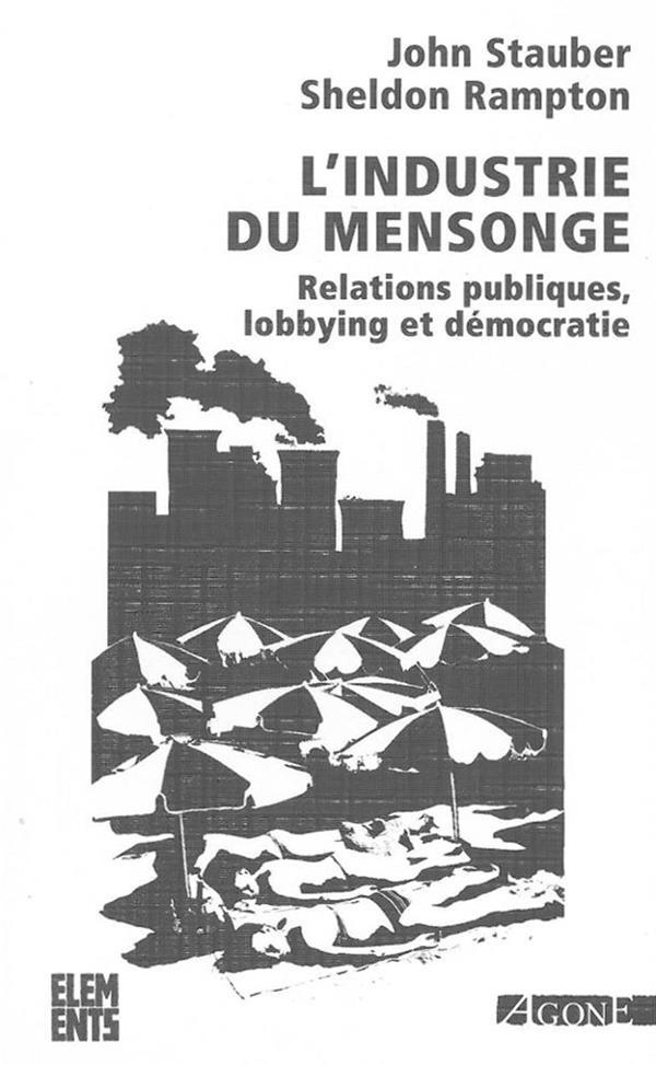 L'industrie du mensonge ; relations publiques, lobbying et démocratie