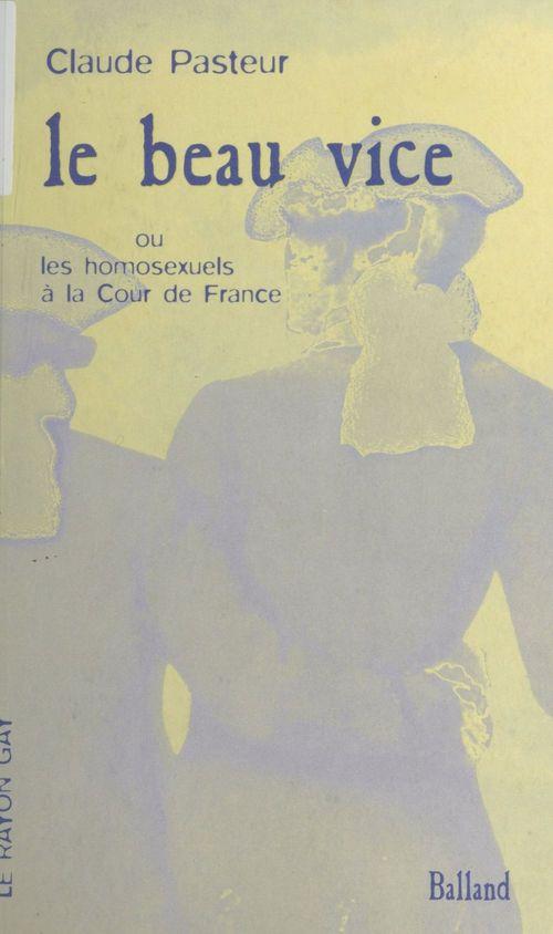 Le Beau Vice ou les Homosexuels à la Cour de France  - Claude Pasteur