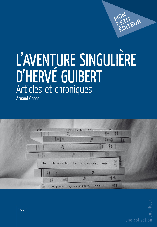 L'Aventure Singuliere D'Herve Guibert ; Articles Et Chroniques
