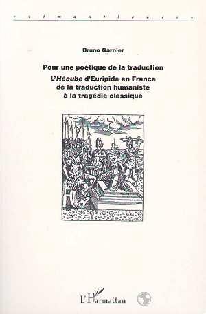 Pour une poétique de la traduction ; l'hécube d'Euripide en France de la traduction humaniste à la tragédie classique