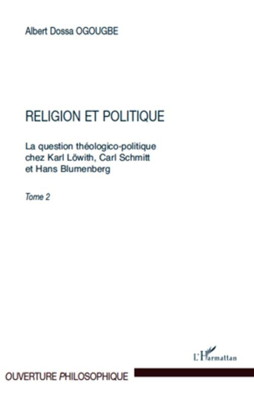 La question théologico-politique chez Karl Löwith, Carl Schmitt et Hans Blumenberg t.2 ; religion et politique