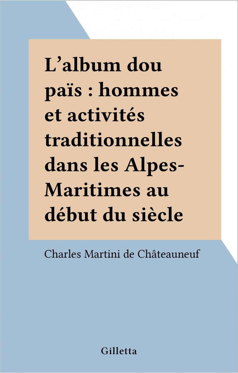L'album dou païs : hommes et activités traditionnelles dans les Alpes-Maritimes au début du siècle  - Charles Martini de Châteauneuf