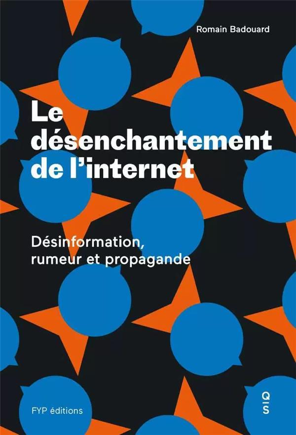 Le désenchantement de l'internet ; désinformation, rumeur et propagande