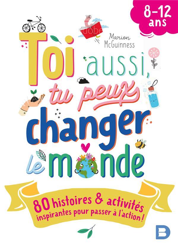 Toi aussi, tu peux changer le monde : 80 histoires et activités inspirantes pour passer à l'action !
