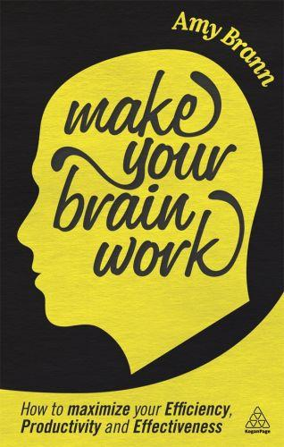 Make your brain work - how to maximise your efficiency, productivity and effectiveness