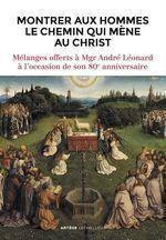 Montrer aux hommes le chemin qui mène au Christ ; mélanges offerts à Mgr André Léonard à l'occasion de son 80e anniversaire