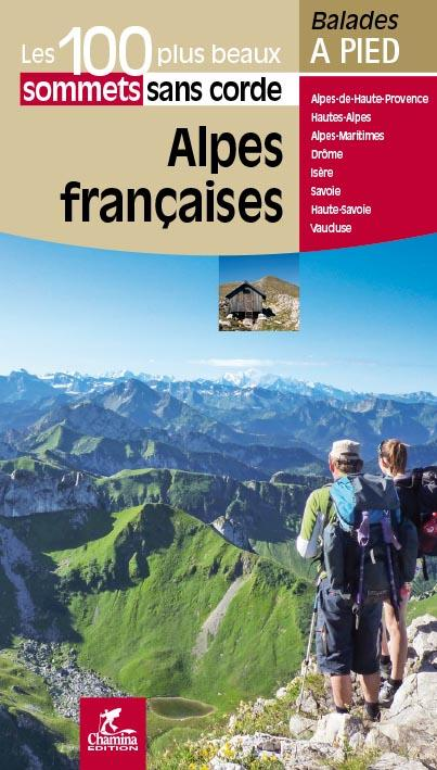 LES INCONTOURNABLES BALADES A PIED ; Alpes francaises, les 100 plus beaux sommets sans corde