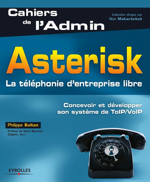 Asterisk. ; la téléphonie d'entreprise libre ; concevoir et développer son système de TOIP/VOIP