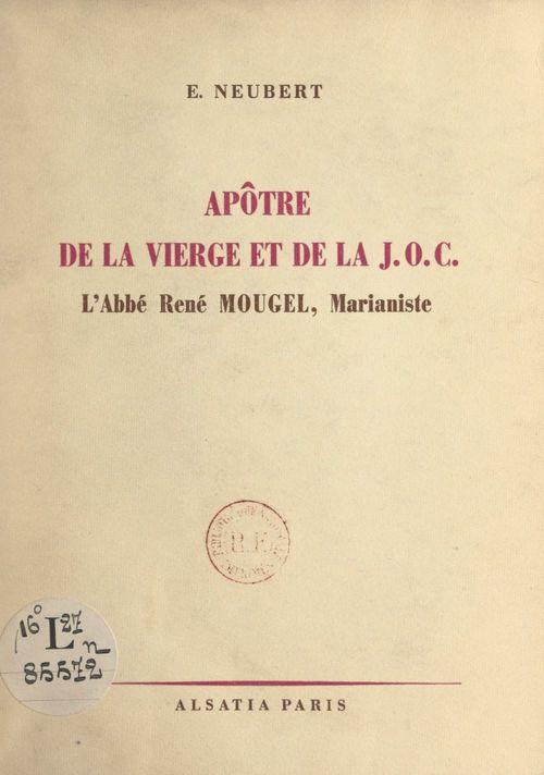 Apôtre de la vierge et de la J.O.C., l'abbé René Mougel, marianiste, 1911-1946