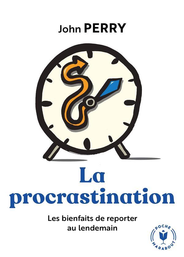 PERRY, JOHN - LA PROCRASTINATION  -  LES BIENFAITS DE REPORTER AU LENDEMAIN