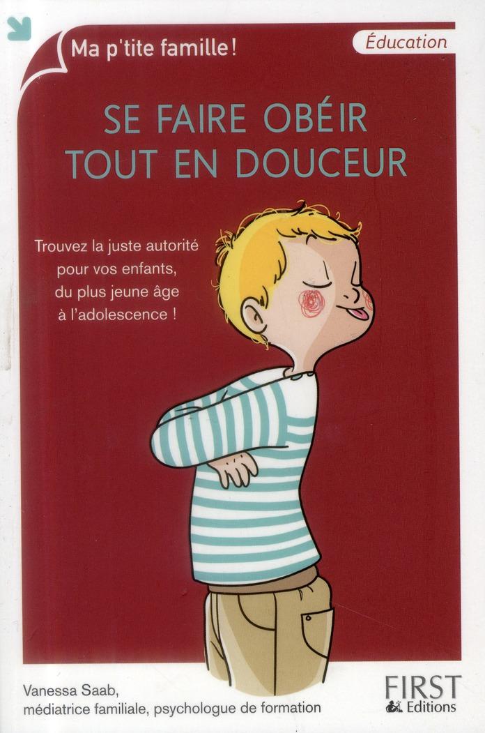 Se Faire Obeir Tout En Douceur ; Trouvez La Juste Autorite Pour Vos Enfants, Du Plus Jeune Age A L'Adolescence !