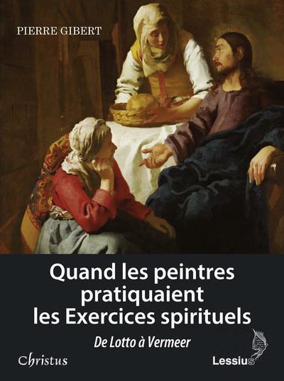 Quand les peintres pratiquaient les exercices spirituels ; de lotto a vermeer