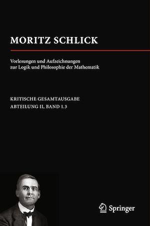Moritz Schlick. Vorlesungen und Aufzeichnungen zur Logik und Philosophie der Mathematik