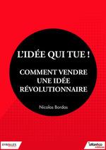 Vente Livre Numérique : L'idée qui tue ! - Comment vendre une idée révolutionnaire  - Nicolas Bordas