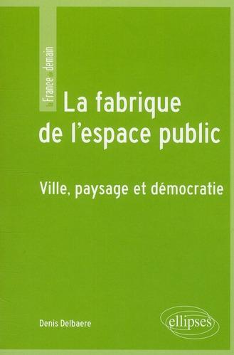 la fabrique de l'espace public ; ville, paysage et démocratie