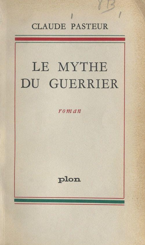 Le mythe du guerrier  - Claude Pasteur