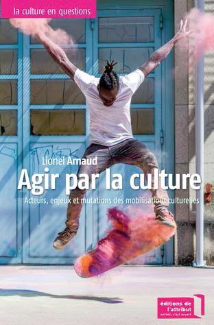 Agir par la culture ; acteurs, enjeux et mutations et mobilisations culturelles