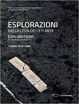 Esplorazioni nella citta dei ceti medi ; explorations in the middle class city ; Turin 1945-1980