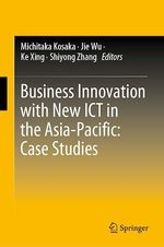 Business Innovation with New ICT in the Asia-Pacific: Case Studies  - Shiyong Zhang - Michitaka Kosaka - Ke Xing - Jie Wu