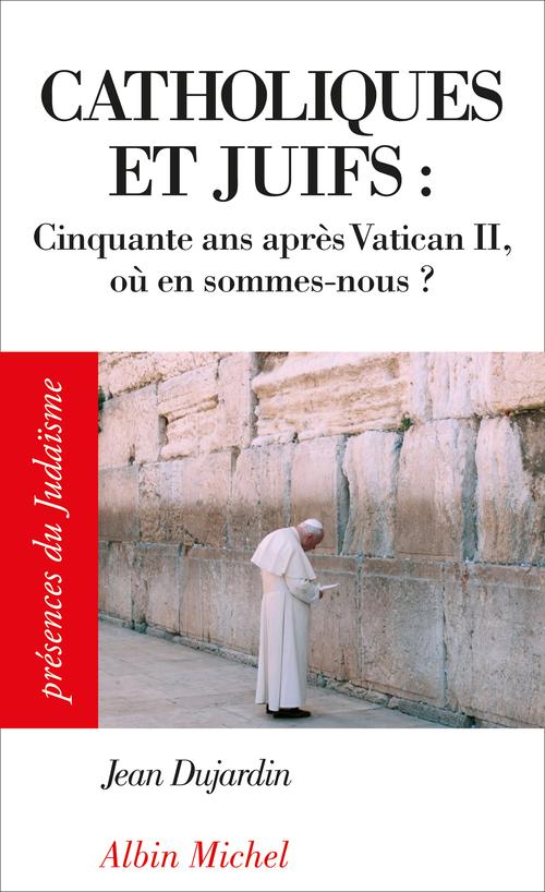 Catholiques et juifs ; cinquante ans après Vatican II ; où en sommes-nous ?