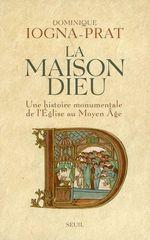 La Maison Dieu. Une histoire monumentale de l'Eglise au Moyen Age (v. 800-v. 1200)  - Dominique Iogna-Prat