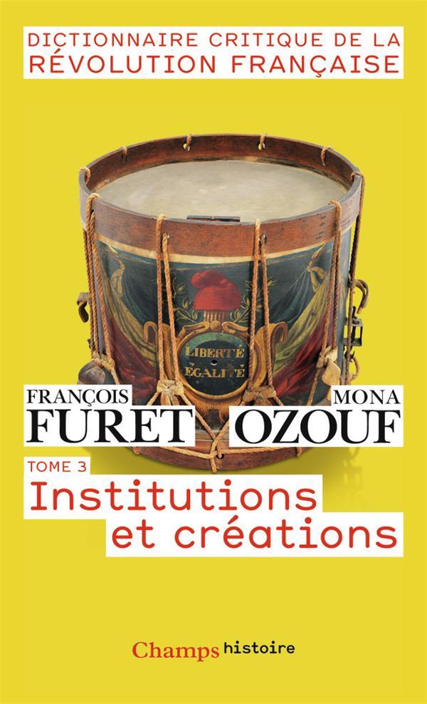 Dictionnaire critique de la Révolution francaise t.3 ; institutions et créations