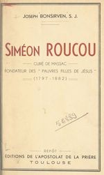 Siméon Roucou, curé de Massac, fondateur des Pauvres filles de Jésus (1797-1882)  - Joseph BONSIRVEN